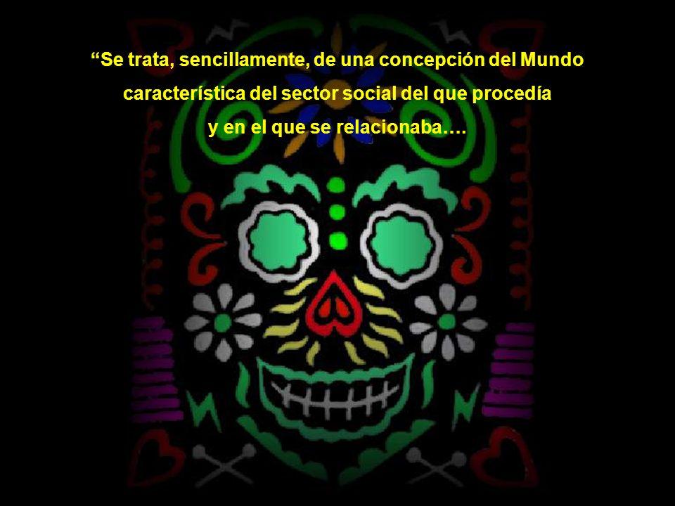 Se trata, sencillamente, de una concepción del Mundo característica del sector social del que procedía y en el que se relacionaba….