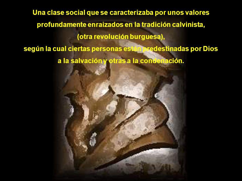 Una clase social que se caracterizaba por unos valores profundamente enraizados en la tradición calvinista, (otra revolución burguesa), según la cual ciertas personas están predestinadas por Dios a la salvación y otras a la condenación.