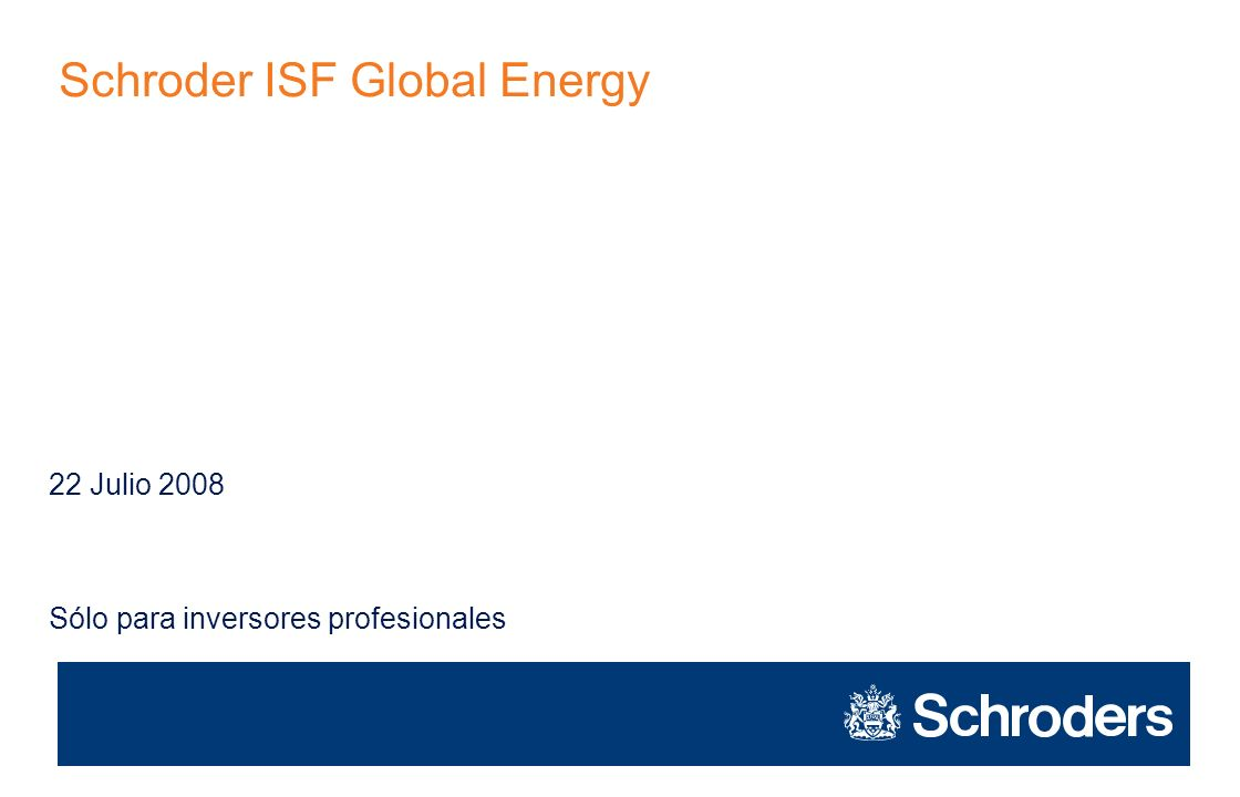 Schroder ISF Global Energy Sólo para inversores profesionales 22 Julio 2008