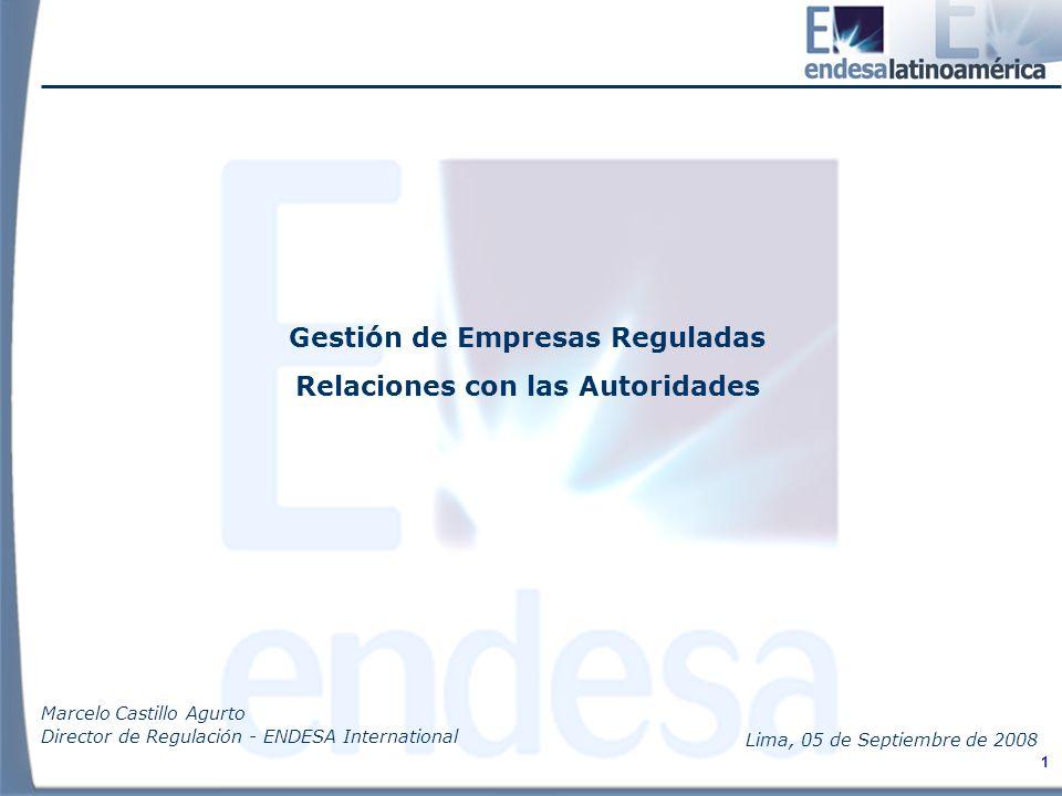 1 Gestión de Empresas Reguladas Relaciones con las Autoridades Marcelo Castillo Agurto Director de Regulación - ENDESA International Lima, 05 de Septiembre de 2008