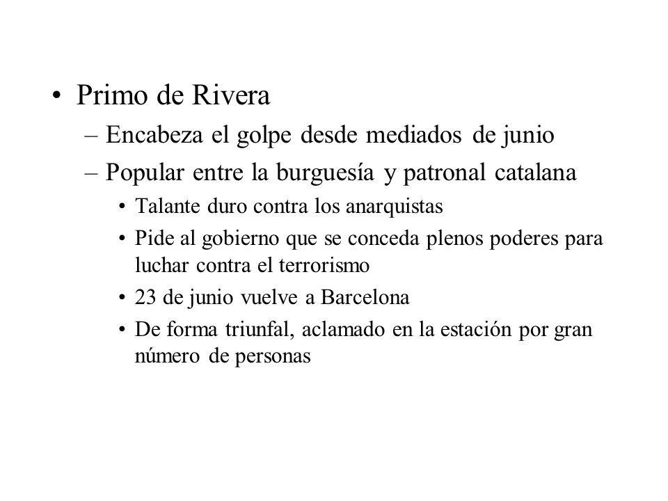 Primo de Rivera –Encabeza el golpe desde mediados de junio –Popular entre la burguesía y patronal catalana Talante duro contra los anarquistas Pide al