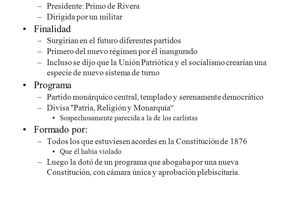 –Presidente: Primo de Rivera –Dirigida por un militar Finalidad –Surgirían en el futuro diferentes partidos –Primero del nuevo régimen por él inaugura