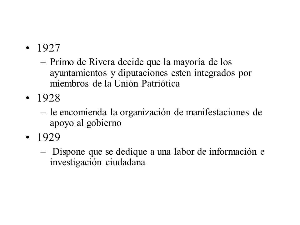1927 –Primo de Rivera decide que la mayoría de los ayuntamientos y diputaciones esten integrados por miembros de la Unión Patriótica 1928 –le encomienda la organización de manifestaciones de apoyo al gobierno 1929 – Dispone que se dedique a una labor de información e investigación ciudadana