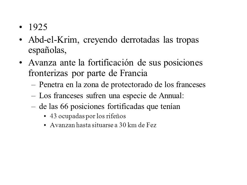 1925 Abd-el-Krim, creyendo derrotadas las tropas españolas, Avanza ante la fortificación de sus posiciones fronterizas por parte de Francia –Penetra en la zona de protectorado de los franceses –Los franceses sufren una especie de Annual: –de las 66 posiciones fortificadas que tenían 43 ocupadas por los rifeños Avanzan hasta situarse a 30 km de Fez