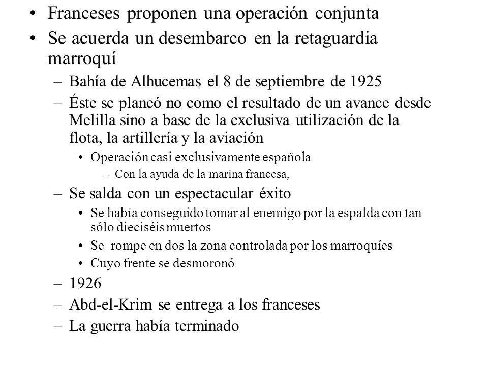 Franceses proponen una operación conjunta Se acuerda un desembarco en la retaguardia marroquí –Bahía de Alhucemas el 8 de septiembre de 1925 –Éste se planeó no como el resultado de un avance desde Melilla sino a base de la exclusiva utilización de la flota, la artillería y la aviación Operación casi exclusivamente española –Con la ayuda de la marina francesa, –Se salda con un espectacular éxito Se había conseguido tomar al enemigo por la espalda con tan sólo dieciséis muertos Se rompe en dos la zona controlada por los marroquíes Cuyo frente se desmoronó –1926 –Abd-el-Krim se entrega a los franceses –La guerra había terminado