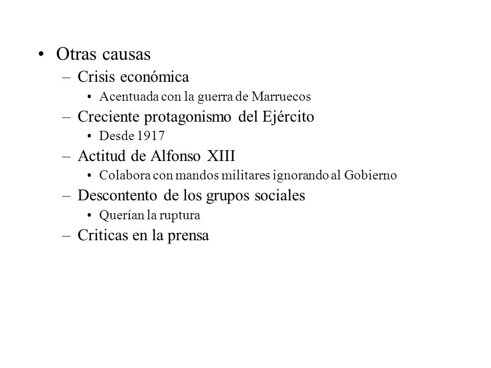Otras causas –Crisis económica Acentuada con la guerra de Marruecos –Creciente protagonismo del Ejército Desde 1917 –Actitud de Alfonso XIII Colabora