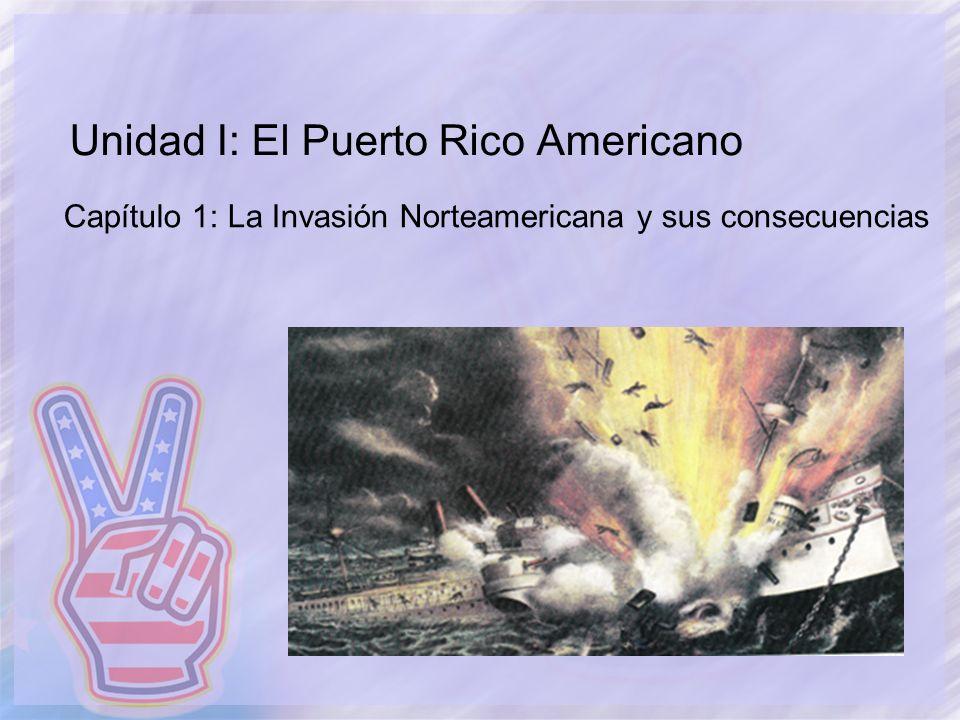 Unidad I: El Puerto Rico Americano Capítulo 1: La Invasión Norteamericana y sus consecuencias