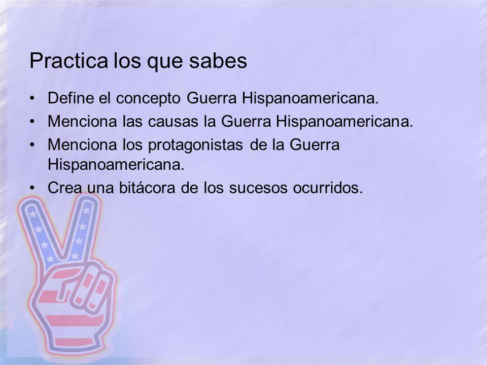 Practica los que sabes Define el concepto Guerra Hispanoamericana. Menciona las causas la Guerra Hispanoamericana. Menciona los protagonistas de la Gu