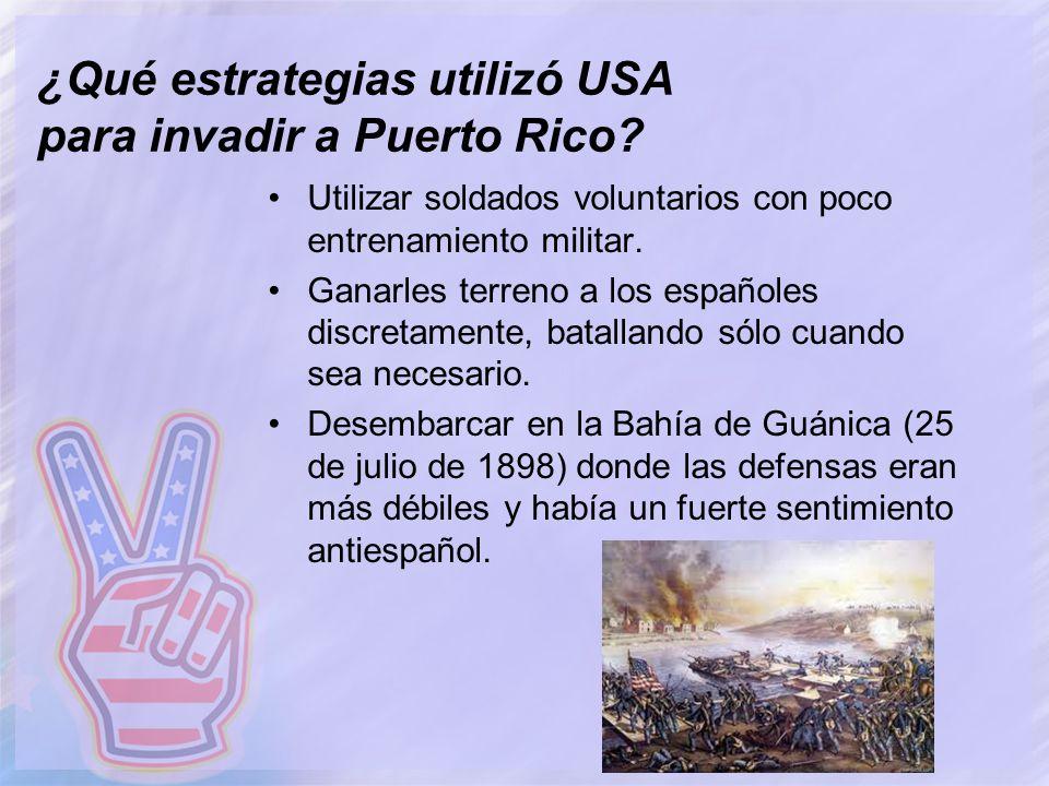 ¿Qué estrategias utilizó USA para invadir a Puerto Rico? Utilizar soldados voluntarios con poco entrenamiento militar. Ganarles terreno a los españole