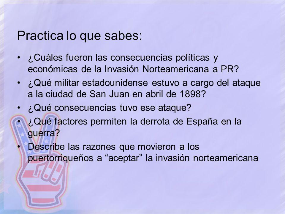 Practica lo que sabes: ¿Cuáles fueron las consecuencias políticas y económicas de la Invasión Norteamericana a PR? ¿Qué militar estadounidense estuvo
