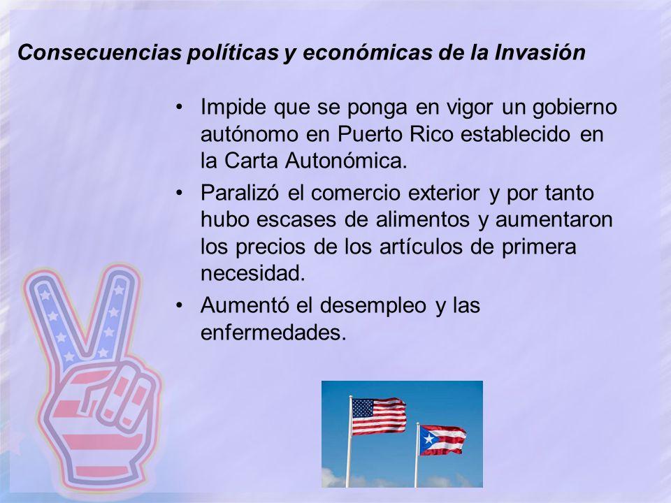 Consecuencias políticas y económicas de la Invasión Impide que se ponga en vigor un gobierno autónomo en Puerto Rico establecido en la Carta Autonómic