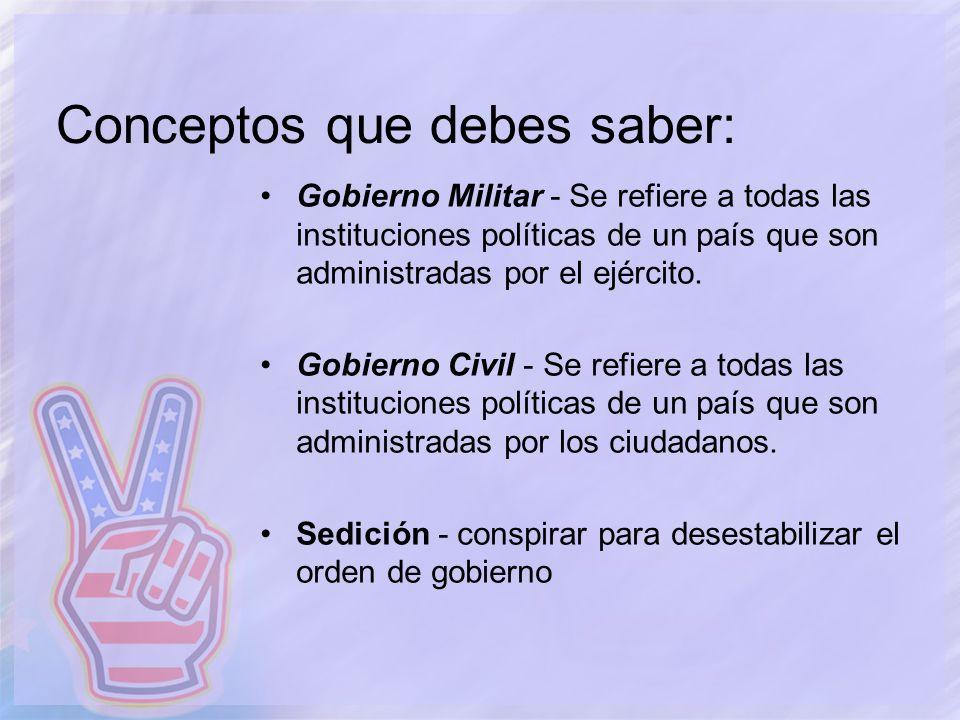 Conceptos que debes saber: Gobierno Militar - Se refiere a todas las instituciones políticas de un país que son administradas por el ejército. Gobiern