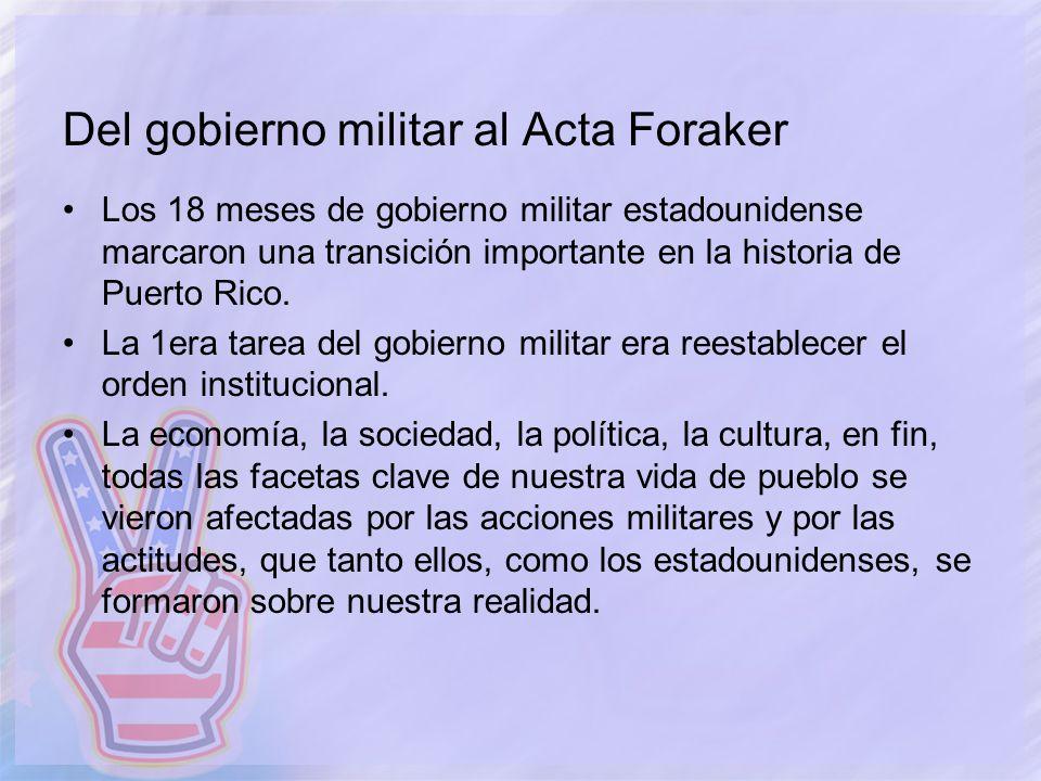 Del gobierno militar al Acta Foraker Los 18 meses de gobierno militar estadounidense marcaron una transición importante en la historia de Puerto Rico.