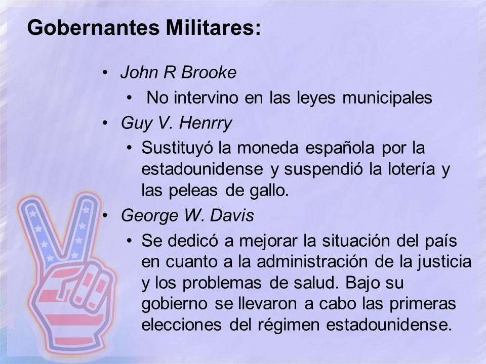 Gobernantes Militares: John R Brooke No intervino en las leyes municipales Guy V. Henrry Sustituyó la moneda española por la estadounidense y suspendi
