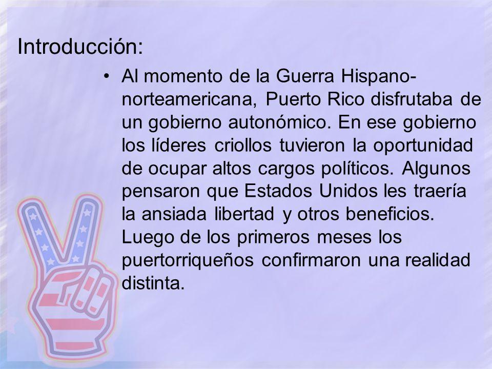 Introducción: Al momento de la Guerra Hispano- norteamericana, Puerto Rico disfrutaba de un gobierno autonómico. En ese gobierno los líderes criollos