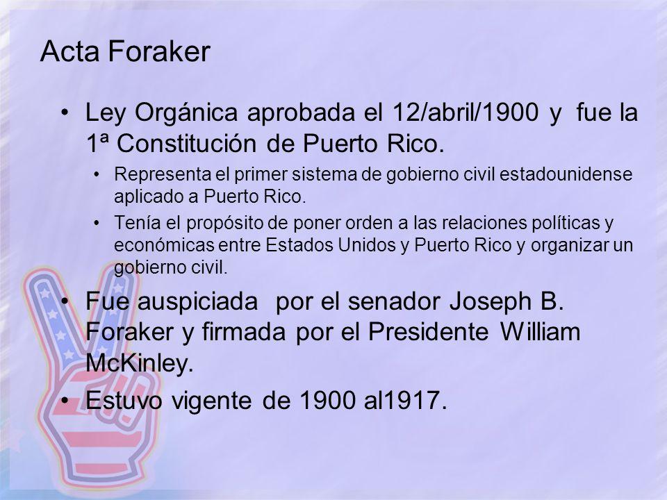Acta Foraker Ley Orgánica aprobada el 12/abril/1900 y fue la 1ª Constitución de Puerto Rico. Representa el primer sistema de gobierno civil estadounid