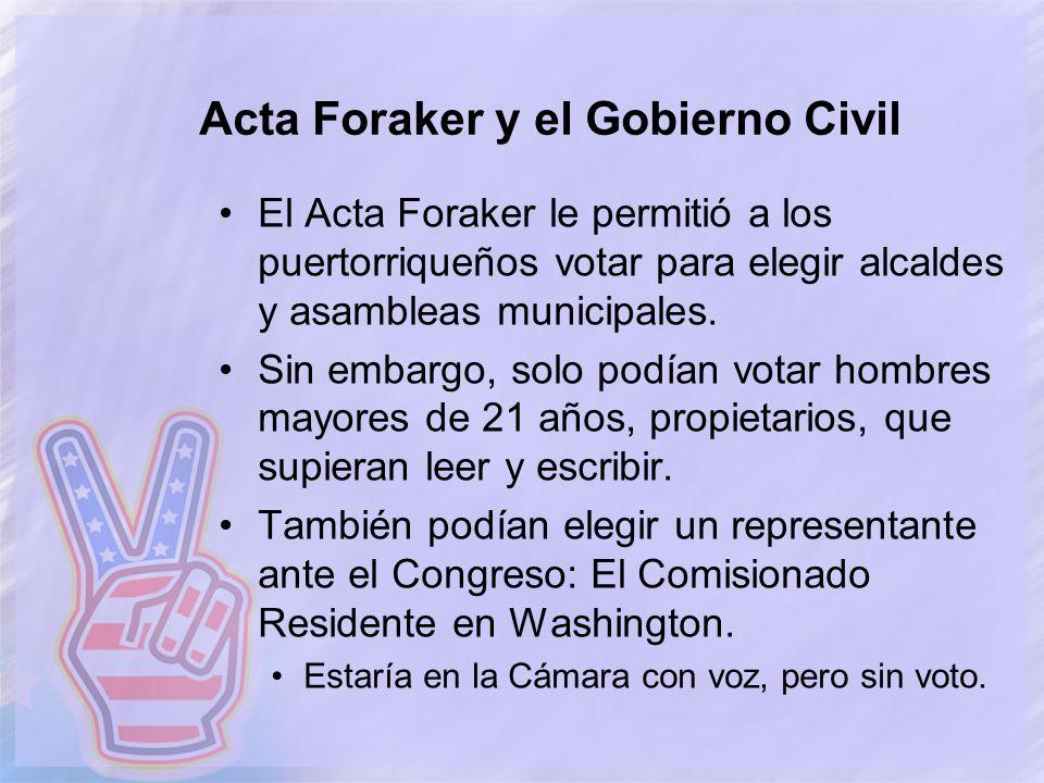 Acta Foraker y el Gobierno Civil El Acta Foraker le permitió a los puertorriqueños votar para elegir alcaldes y asambleas municipales. Sin embargo, so