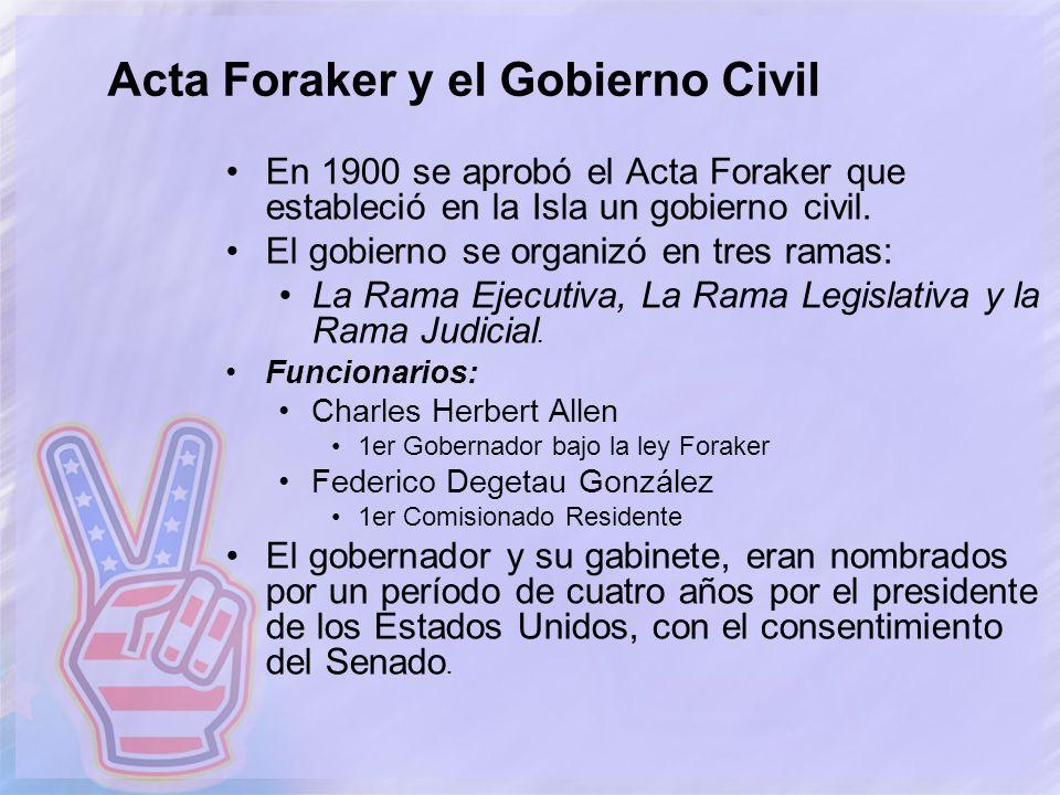 Acta Foraker y el Gobierno Civil En 1900 se aprobó el Acta Foraker que estableció en la Isla un gobierno civil. El gobierno se organizó en tres ramas: