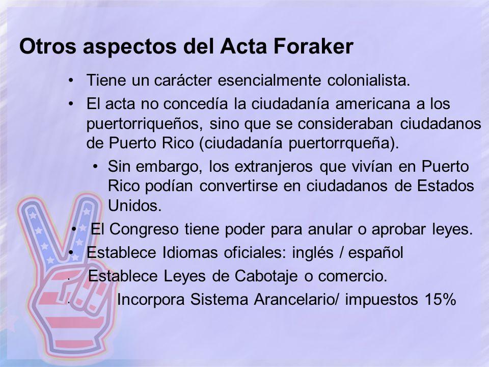 Otros aspectos del Acta Foraker Tiene un carácter esencialmente colonialista. El acta no concedía la ciudadanía americana a los puertorriqueños, sino