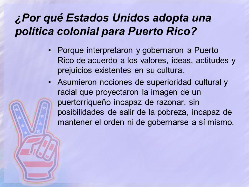 ¿Por qué Estados Unidos adopta una política colonial para Puerto Rico? Porque interpretaron y gobernaron a Puerto Rico de acuerdo a los valores, ideas