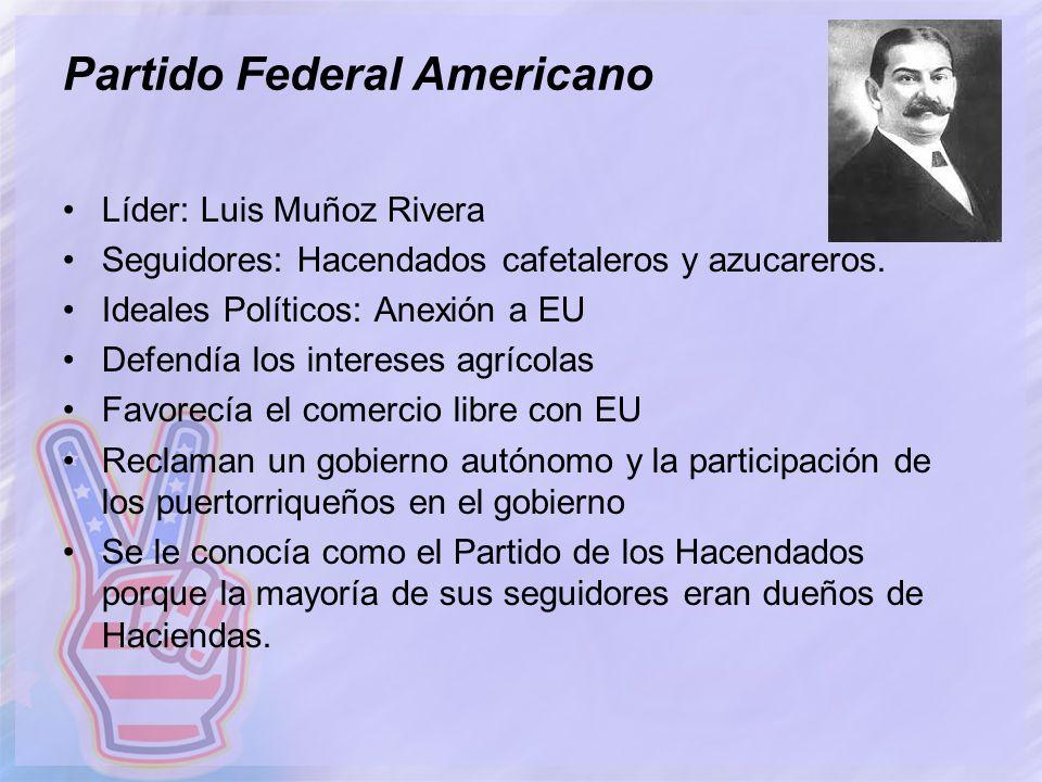Partido Federal Americano Líder: Luis Muñoz Rivera Seguidores: Hacendados cafetaleros y azucareros. Ideales Políticos: Anexión a EU Defendía los inter