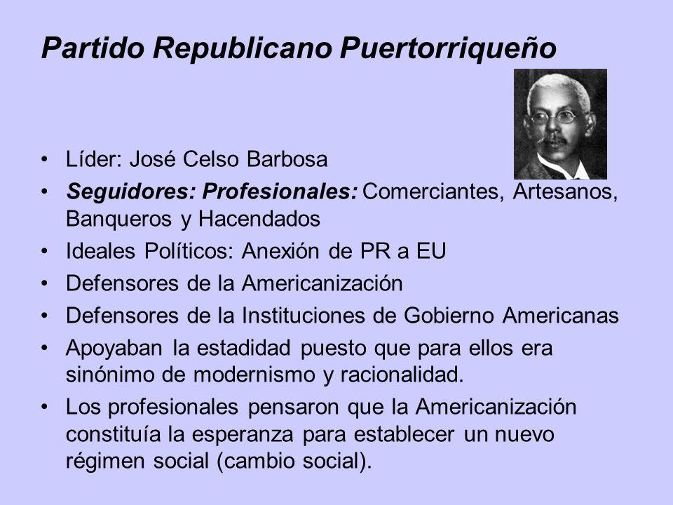 Partido Republicano Puertorriqueño Líder: José Celso Barbosa Seguidores: Profesionales: Comerciantes, Artesanos, Banqueros y Hacendados Ideales Políti