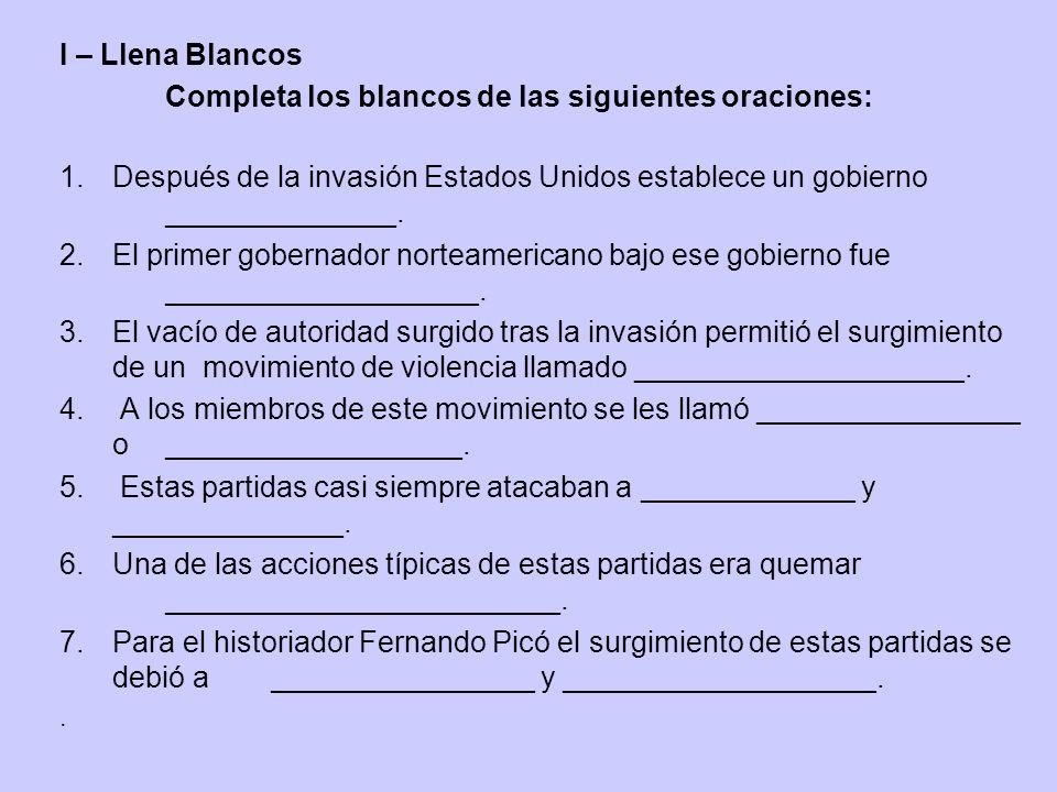 I – Llena Blancos Completa los blancos de las siguientes oraciones: 1.Después de la invasión Estados Unidos establece un gobierno ______________. 2.El