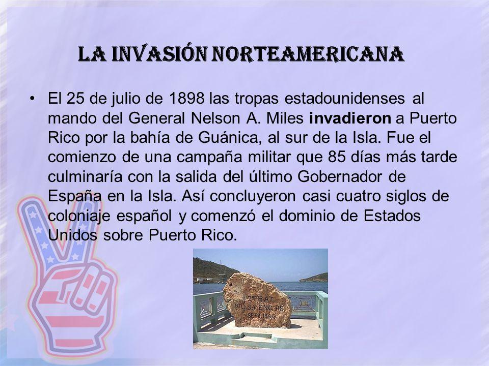 La Invasión Norteamericana El 25 de julio de 1898 las tropas estadounidenses al mando del General Nelson A. Miles invadieron a Puerto Rico por la bahí