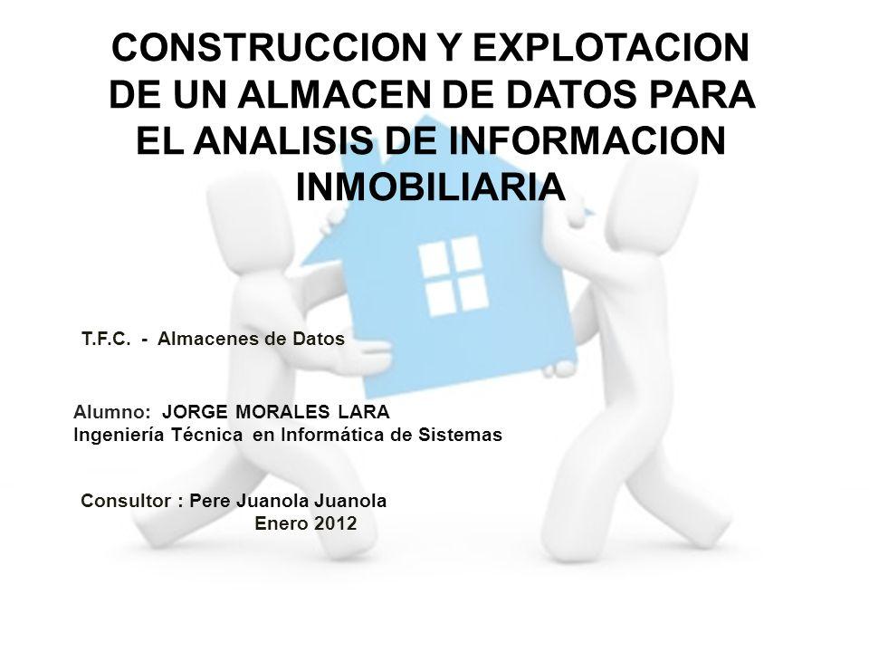 CONSTRUCCION Y EXPLOTACION DE UN ALMACEN DE DATOS PARA EL ANALISIS DE INFORMACION INMOBILIARIA Alumno: JORGE MORALES LARA Ingeniería Técnica en Inform