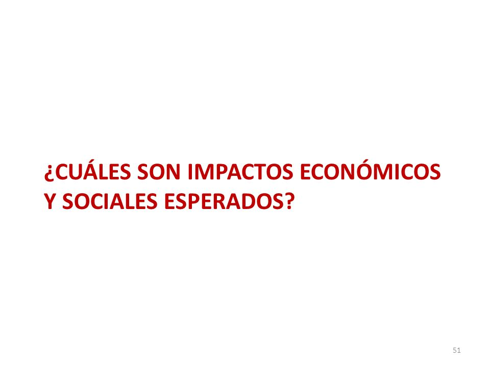 ¿CUÁLES SON IMPACTOS ECONÓMICOS Y SOCIALES ESPERADOS? 51