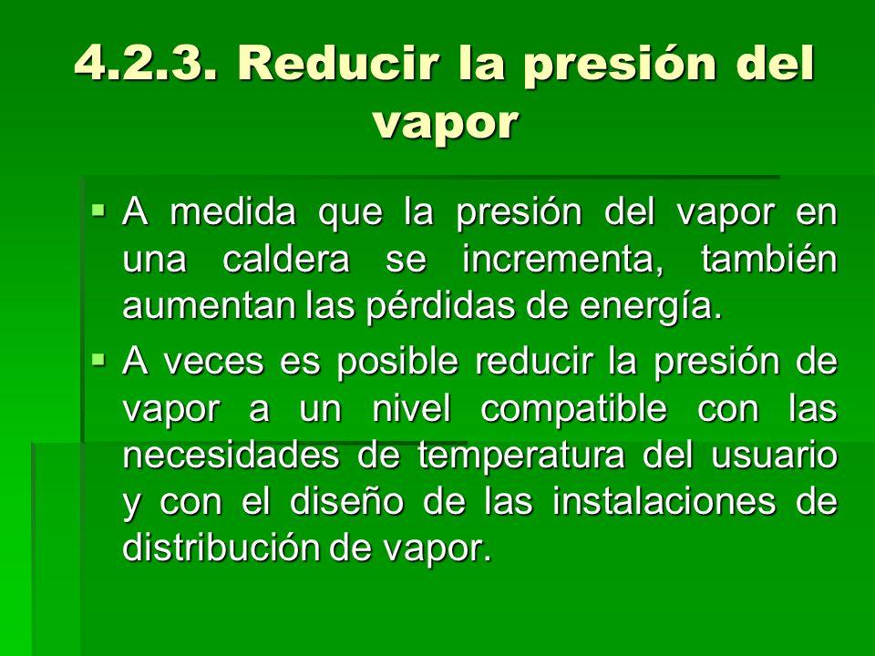 4.2.3. Reducir la presión del vapor A medida que la presión del vapor en una caldera se incrementa, también aumentan las pérdidas de energía. A medida
