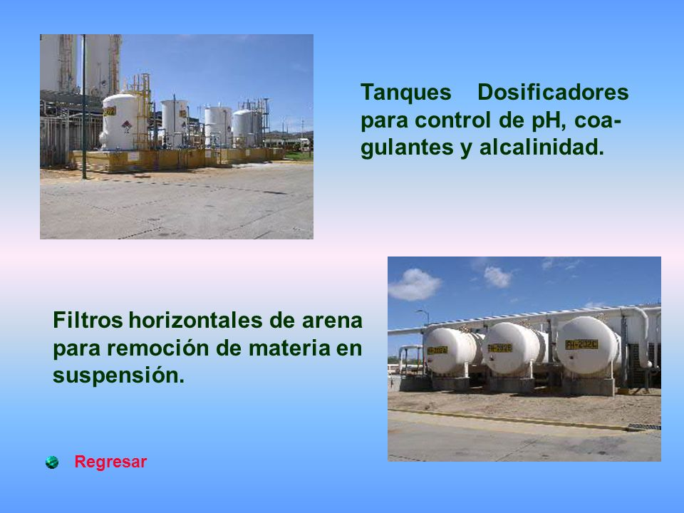Regresar Filtros horizontales de arena para remoción de materia en suspensión. Tanques Dosificadores para control de pH, coa- gulantes y alcalinidad.