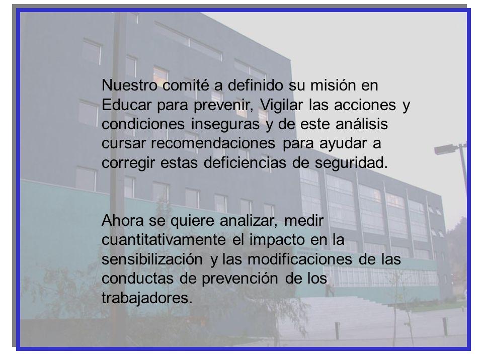 Nuestro comité a definido su misión en Educar para prevenir, Vigilar las acciones y condiciones inseguras y de este análisis cursar recomendaciones pa