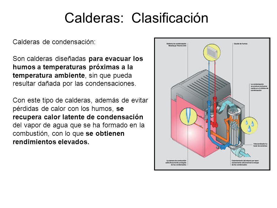 Calderas: Clasificación Calderas de condensación: Son calderas diseñadas para evacuar los humos a temperaturas próximas a la temperatura ambiente, sin