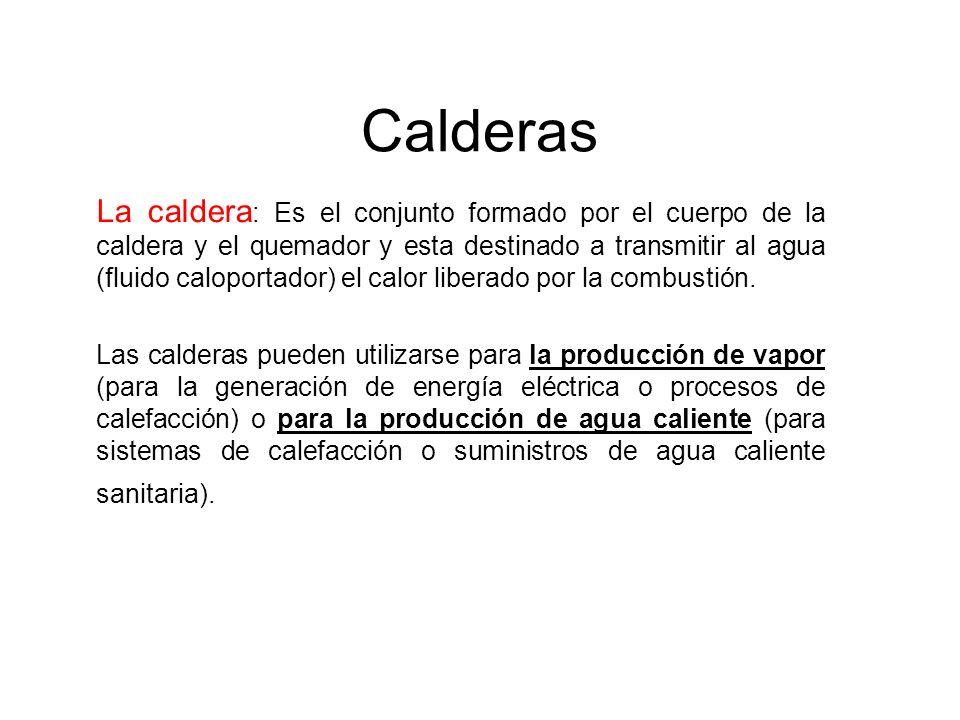 Calderas La caldera : Es el conjunto formado por el cuerpo de la caldera y el quemador y esta destinado a transmitir al agua (fluido caloportador) el