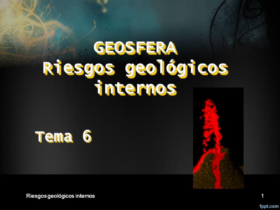 Riesgos geológicos internos1 1 GEOSFERA Riesgos geológicos internos Tema 6