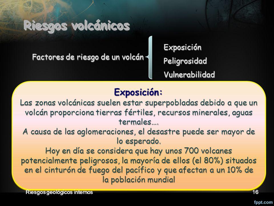 Riesgos geológicos internos16 Factores de riesgo de un volcán ExposiciónPeligrosidadVulnerabilidad Exposición: Las zonas volcánicas suelen estar superpobladas debido a que un volcán proporciona tierras fértiles, recursos minerales, aguas termales….