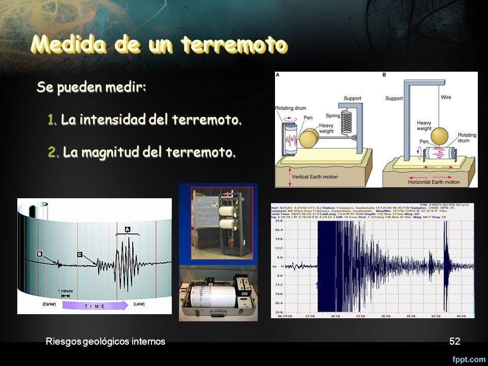 Riesgos geológicos internos52 Medida de un terremoto Medida de un terremoto Se pueden medir: Se pueden medir: 1.
