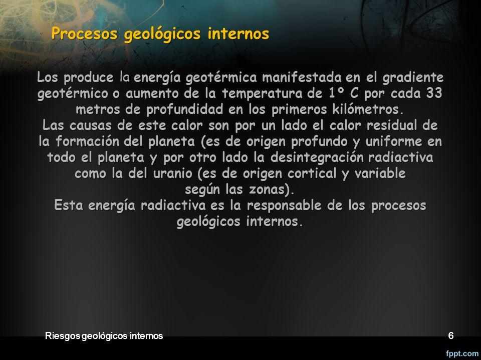 Riesgos geológicos internos6 6 Procesos geológicos internos Procesos geológicos internos Los produce la energía geotérmica manifestada en el gradiente geotérmico o aumento de la temperatura de 1º C por cada 33 metros de profundidad en los primeros kilómetros.