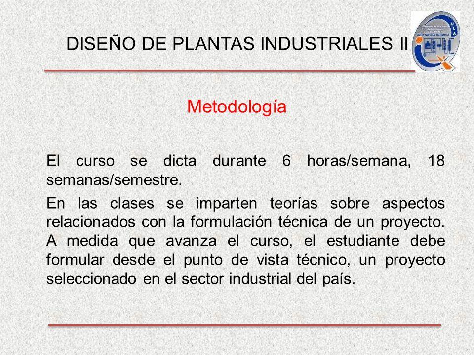 DISEÑO DE PLANTAS INDUSTRIALES II Metodología El curso se dicta durante 6 horas/semana, 18 semanas/semestre.