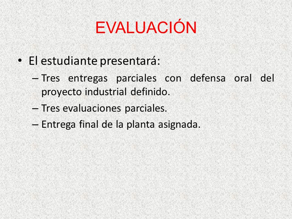 EVALUACIÓN El estudiante presentará: – Tres entregas parciales con defensa oral del proyecto industrial definido.