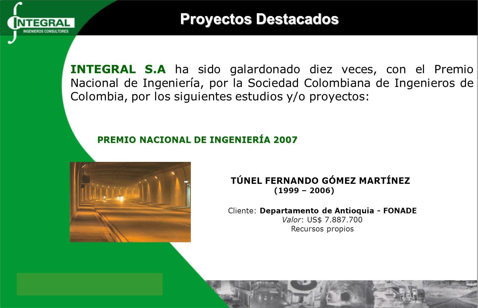 TÚNEL FERNANDO GÓMEZ MARTÍNEZ (1999 – 2006) Cliente: Departamento de Antioquia - FONADE Valor: US$ 7.887.700 Recursos propios PREMIO NACIONAL DE INGENIERÍA 2007 Proyectos Destacados INTEGRAL S.A ha sido galardonado diez veces, con el Premio Nacional de Ingeniería, por la Sociedad Colombiana de Ingenieros de Colombia, por los siguientes estudios y/o proyectos: