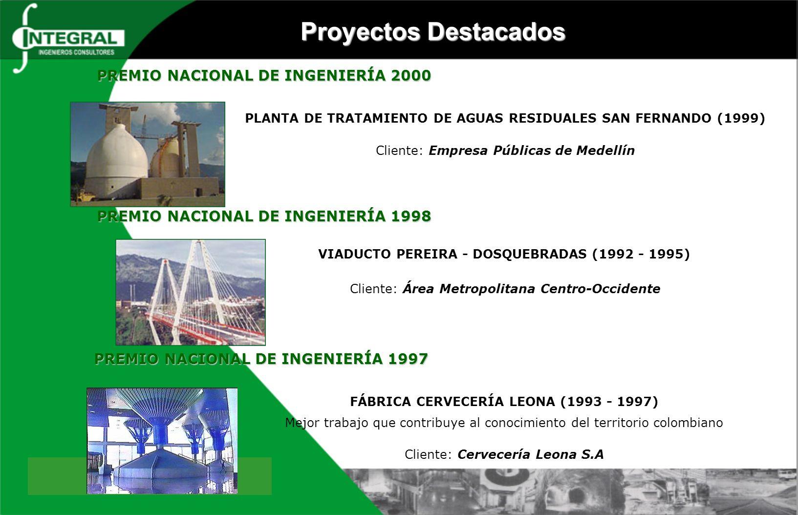 PREMIO NACIONAL DE INGENIERÍA 2000 PLANTA DE TRATAMIENTO DE AGUAS RESIDUALES SAN FERNANDO (1999) Cliente: Empresa Públicas de Medellín VIADUCTO PEREIRA - DOSQUEBRADAS (1992 - 1995) Cliente: Área Metropolitana Centro-Occidente PREMIO NACIONAL DE INGENIERÍA 1998 PREMIO NACIONAL DE INGENIERÍA 1998 FÁBRICA CERVECERÍA LEONA (1993 - 1997) Mejor trabajo que contribuye al conocimiento del territorio colombiano Cliente: Cervecería Leona S.A PREMIO NACIONAL DE INGENIERÍA 1997 Proyectos Destacados
