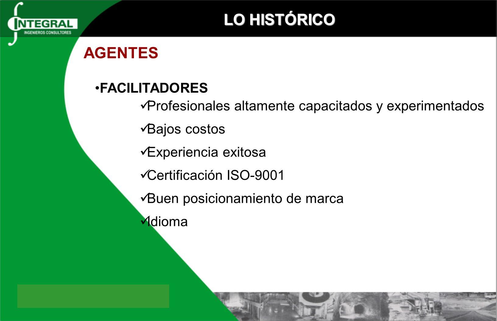 LO HISTÓRICO AGENTES FACILITADORES Profesionales altamente capacitados y experimentados Bajos costos Experiencia exitosa Certificación ISO-9001 Buen posicionamiento de marca Idioma