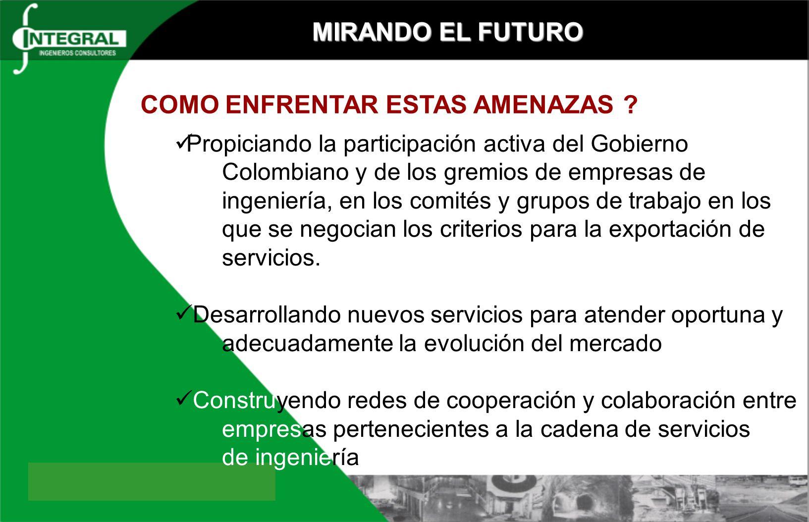 MIRANDO EL FUTURO Propiciando la participación activa del Gobierno Colombiano y de los gremios de empresas de ingeniería, en los comités y grupos de t