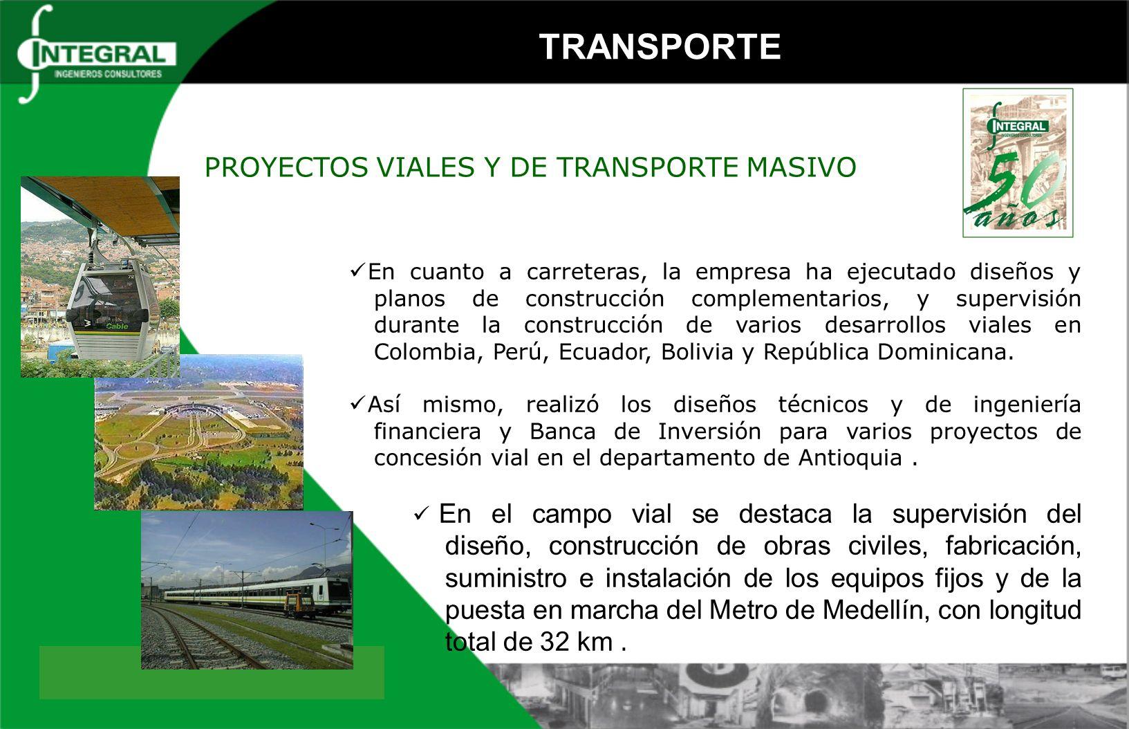 Diseño de Proyectos Viales PROYECTO VIALLONGITUD (km)UBICACIÓN VALOR DE LOS SERVICIOS US$ ESTUDIOS DE FACTIBILIDAD Y DISEÑOS DEFINITIVOS DE LA CARRETERA TRONCAL VARIANTE DEL PORCE282,0COLOMBIA11.338.051 DISEÑOS DEFINITIVOS PARA LA CONSTRUCCIÓN DE LA CARRETERA SANTA FE DE ANTIOQUIA - MUTATA175,0COLOMBIA3.544.774 DISEÑOS DEFINITIVOS Y SUPERVISIÓN DE CONSTRUCCIÓN DE LA CARRETERA CAUCASIA - NECHI68,0COLOMBIA2.774.340 DISEÑOS Y PLANOS DE CONSTRUCCIÓN COMPLEMENTARIOS, CONTROL TÉCNICO ADMINISTRATIVO DEL PROYECTO Y SUPERVISIÓN DE LA CONSTRUCCIÓN DE LA CARRETERA TRONCAL MEDELLÍN BOGOTÁ 26,4COLOMBIA2.217.553 PREFACTIBILIDAD, FACTIBILIDAD Y DISEÑOS PARA LA INGENIERÍA DE LA COMUNICACIÓN VIAL ABURRA - ORIENTE17,0COLOMBIA1.855.068 ANÁLISIS DE LA COMUNICACION VIAL ENTRE LOS VALLES DE ABURRA Y RIONEGRO17,0COLOMBIA55.387 ESTUDIO PARA LA REHABILITACIÓN Y MANTENIMIENTO VÍA RIOBAMBA-BALBANERA-GUAMOTE-ALAUSI-ZHUD165,0ECUADOR1.582.838 ESTUDIOS Y DISEÑOS DEFINITIVOS PARA LA CONEXION VIAL ENTRE LOS VALLES DE ABURRA Y DEL RIO CAUCA37,8COLOMBIA1.486.458 DISEÑOS DEFINITIVOS DEL VIADUCTO PEREIRA DOSQUEBRADAS0,6COLOMBIA1.387.102 ESTUDIOS FASE I Y FASE II DE LA CARRETERA SANTA FE DE ANTIOQUIA - PUERTO VALDIVIA130,4COLOMBIA1.221.210 ESTUDIOS DEFINITIVOS DE INGENIERÍA PARA LA REHABILITACIÓN DE LA CARRETERA TARAPOTO - YURIMAGUAS134,0PERÚ1.073.037 ACTUALIZACIÓN DE LOS DISEÑOS DEFINITIVOS DE LA CARRETERA HUANUCO-TINGO MARIA-AGUAYTIA, SECTOR TINGO MARIA-AGUAYTIA96,0PERÚ948.673 EJECUCIÓN DE LOS DISEÑOS Y ACOMPAÑAMIENTO TÉCNICO DURANTE LA CONSTRUCCIÓN DEL SECTOR MEDIA CANOA LOBOGUERRERO - TRAMO No.