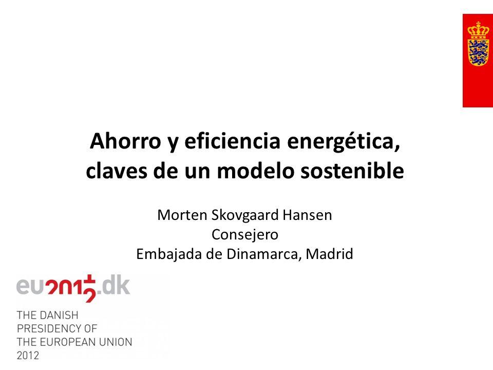 Ahorro y eficiencia energética, claves de un modelo sostenible Morten Skovgaard Hansen Consejero Embajada de Dinamarca, Madrid