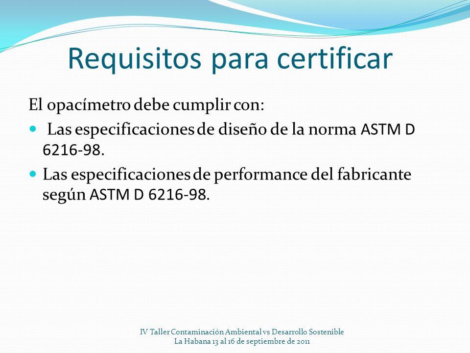 Requisitos para certificar El opacímetro debe cumplir con: Las especificaciones de diseño de la norma ASTM D 6216-98. Las especificaciones de performa