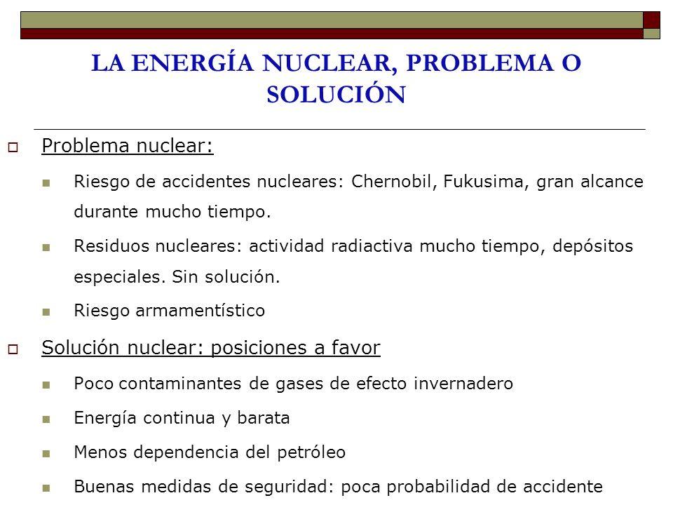 LA ENERGÍA NUCLEAR, PROBLEMA O SOLUCIÓN Problema nuclear: Riesgo de accidentes nucleares: Chernobil, Fukusima, gran alcance durante mucho tiempo. Resi