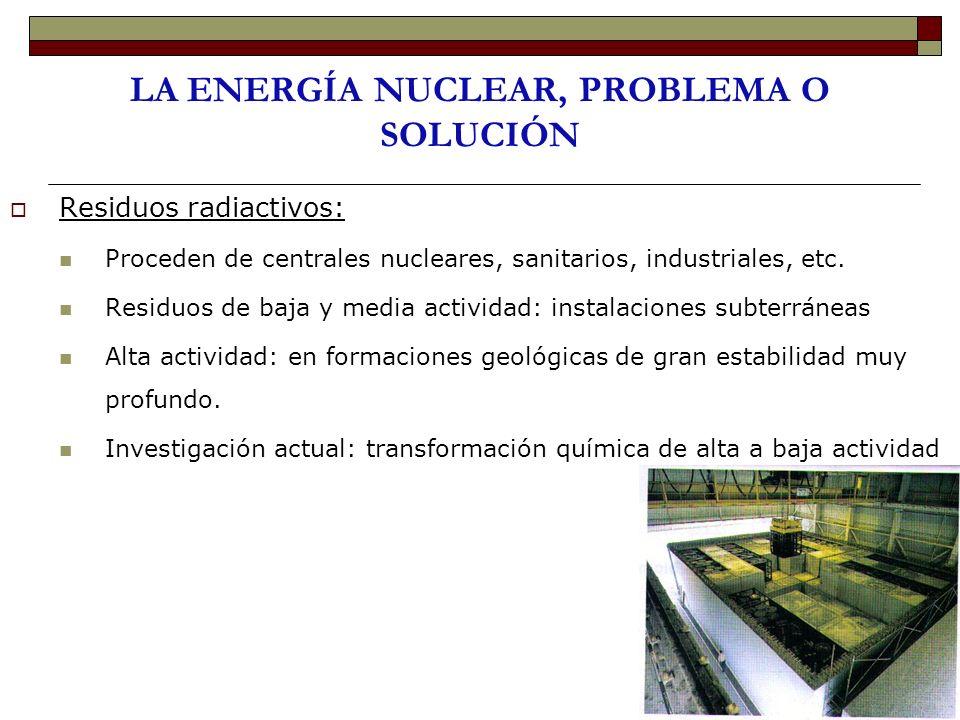 LA ENERGÍA NUCLEAR, PROBLEMA O SOLUCIÓN Residuos radiactivos: Proceden de centrales nucleares, sanitarios, industriales, etc. Residuos de baja y media